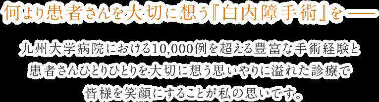 九州大学病院における10,000例を超える豊富な手術経験と患者さんひとりひとりを大切に想う思いやりに溢れた診療で皆様を笑顔にすることが私の思いです。